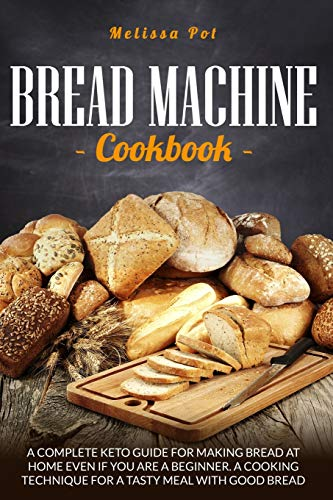 BREAD MACHINE COOKBOOK: A Complete Keto Guide for Making Bread at Home Even if You are a Beginner.A Cooking Technique For a Tasty Meal with Good Bread