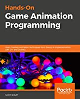 Hands-On C++ Game Animation Programming: Learn modern animation techniques from theory to implementation with C++ and OpenGL Front Cover