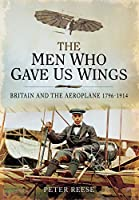 The Men Who Gave Us Wings: Britain and the Aeroplane, 1796–1914