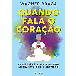 Quando fala o coração: Transforme a sua vida com amor, intuição e gratidão por [Wagner Braga]