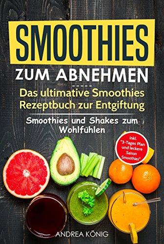 SMOOTHIES ZUM ABNEHMEN: Das ultimative Smoothies Rezeptbuch zur Entgiftung - Smoothies und Shakes zum Wohlfühlen: (Smoothies zum Abnehmen, Smoothies Rezepte, Smoothies Rezeptbuch, Smoothie Buch)