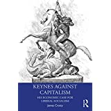 Keynes Against Capitalism: His Economic Case for Liberal Socialism (Economics as Social Theory) (English Edition)