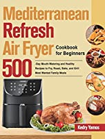 Mediterranean Refresh Air Fryer Cookbook for Beginners: 500-Day Mouth-Watering and Healthy Recipes to Fry, Roast, Bake, and Grill Most Wanted Family Meals