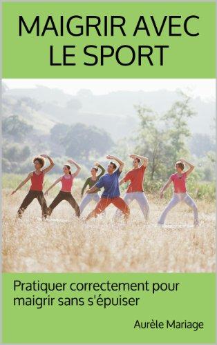 Maigrir avec le sport: Pratiquer correctement pour maigrir sans s'épuiser (French Edition)