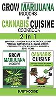 GROW MARIJUANA INDOORS+CANNABIS CUISINE COOKBOOK - 2 in 1: Beginner's Guide on Marijuana Horticulture! Personal Cultivation and Growing Secrets + Cannabis Cookbook with Medical-Marijuana Edible Recipes