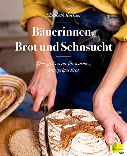 Bäuerinnen, Brot und Sehnsucht: Über 50 Rezepte für warmes, knuspriges Brot