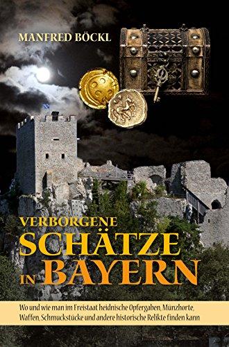 Verborgene Schätze in Bayern: Wo und wie man im Freistaat heidnische Opfergaben, Münzhorte, Waffen, Schmuckstücke und andere historische Relikte finden kann