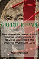 Credit Repair: Stop Being Humiliated By Banks With The Ultimate Guide To Repairing Your Credit And Boosting Your Credit Score