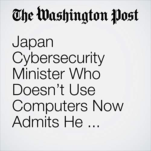 Japan Cybersecurity Minister Who Doesn't Use Computers Now Admits He Doesn't Get Cybersecurity Either audiobook cover art