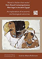 Blood Is Thicker Than Water – Non-royal Consanguineous Marriage in Ancient Egypt: An Exploration of Economic and Biological Outcomes (Archaeopress Egyptology)