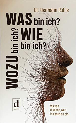 Was bin ich? Wie bin ich? Wozu bin ich?: Wie ich erkenne, wer ich wirklich bin