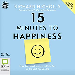 15 Minutes to Happiness     Easy, Everyday Exercises to Help You Be the Best You Can Be              By:                                                                                                                                 Richard Nicholls                               Narrated by:                                                                                                                                 Richard Nicholls                      Length: 7 hrs and 23 mins     60 ratings     Overall 4.7