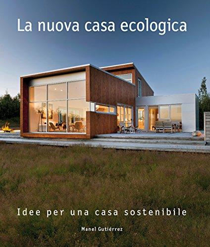 La nuova casa ecologica. Idee per una casa sostenibile. Ediz. a colori