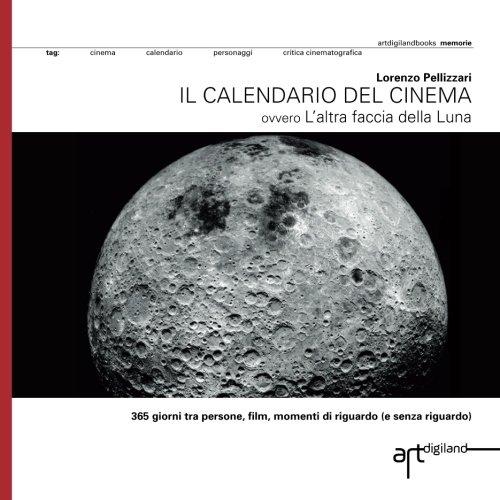 Il calendario del cinema: 365 giorni tra persone, film, momenti di riguardo (e senza riguardo) ovvero Laltra faccia della Luna (Italian Edition)