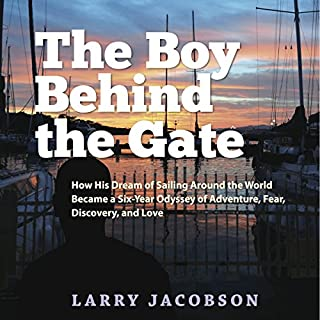 The Boy Behind the Gate     How His Dream of Sailing Around the World Became a Six-Year Odyssey of Adventure, Fear, Discovery and Love              By:                                                                                                                                 Larry Jacobson                               Narrated by:                                                                                                                                 Larry Jacobson                      Length: 11 hrs and 57 mins     22 ratings     Overall 4.1