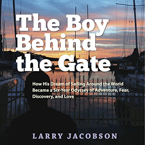 The Boy Behind the Gate: How His Dream of Sailing Around the World Became a Six-Year Odyssey of Adventure, Fear, Discovery and Love audiobook cover art