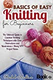 Basics of easy knitting for beginners: The Ultimate Guide to Essential Knitting Techniques with Clear Instructions and Illustrations + Many DIY Project Ideas.