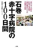 石巻赤十字病院の100日間: 東日本大震災 医師・看護師・病院職員たちの苦闘の記録