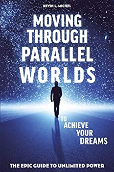 Moving Through Parallel Worlds To Achieve Your Dreams  The Epic Guide To Unlimited Power