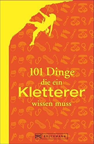 101 Dinge: Alles, was ein Kletterer wissen muss. Ausrüstung, Technik, Sicherung. In der Halle und am Fels. Das ultimative Handbuch für Kletterer und Boulderfans.