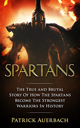Spartans: The True and Brutal Story Of How The Spartans Become The Strongest Warriors In History (History Books) by [Patrick Auerbach]