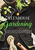 Greenhouse Gardening: Everything You Need to Know to Start Growing Vegetables, Herbs, and Fruit at Home Without Soil (Vegetable Gardening)