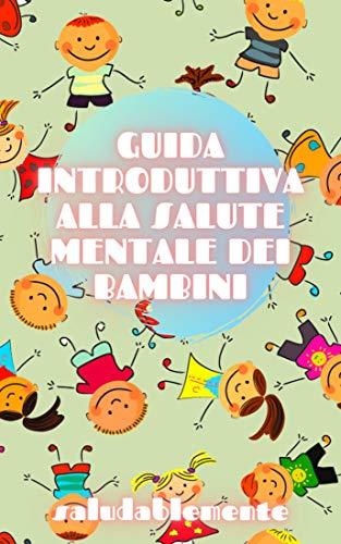 GUIDA INTRODUTTIVA ALLA SALUTE MENTALE DEI BAMBINI: Curare le basi della SALUTE MENTALE BAMBINO per capire lo sviluppo del bambino!
