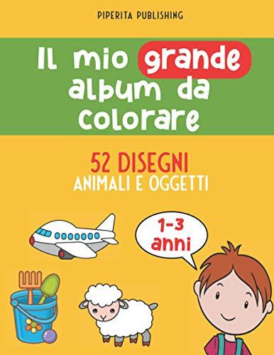 Il Mio Grande Album da Colorare: 52 disegni di animali e oggetti in un grande libro per bambini e bambine 1-3 anni (matite, pennarelli, pastelli a cera)