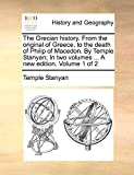 The Grecian history. From the original of Greece, to the death of Philip of Macedon. By Temple Stanyan; In two volumes ... A new edition. Volume 1 of 2