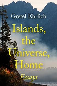 Islands, the Universe, Home: Essays by [Gretel Ehrlich]