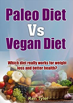 Paleo Diet vs. Vegan Diet: Which diet really works for weight loss and better health? by [Ken Tyler]