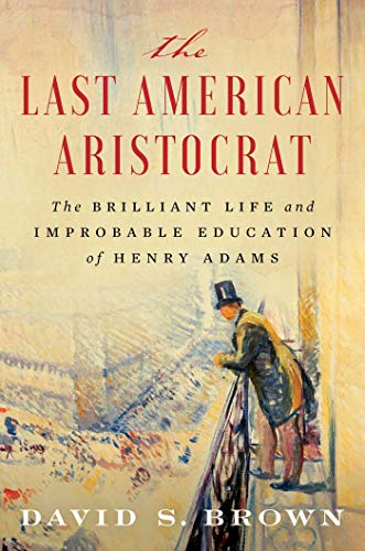 The Last American Aristocrat: The Brilliant Life and Improbable Education of Henry Adams