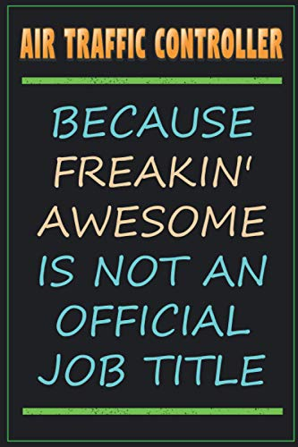 Air Traffic Controller Because Freakin' Awesome Is Not An Official Job Title: Funny Sarcastic Lined Notebook