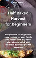 Half Baked Harvest for Beginners: Recipe book for beginners: easy recipes for your family and friends with day meal plan, simple, quick and delicious daily recipes for everyone