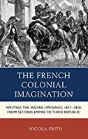 The French Colonial Imagination: Writing the Indian Uprisings, 1857-1858, from Second Empire to Third Republic (After the Empire: the Francophone World and Postcolonial France)