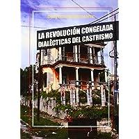 LA REVOLUCIÓN CONGELADA. DIALÉCTICAS DEL CASTRISMO