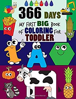 366 Days My First Big Book of Coloring For Toddler: Daily First Things to Coloring Pages Activity Book for Toddlers and Preschool Kids, Alphabets abc, ... Shapes, Foods and more (Boys or Girls)