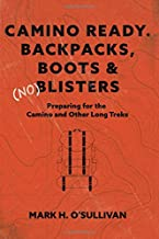 Camino Ready. Backpacks, Boots & (no) Blisters: Preparing for the Camino and Other Long Treks