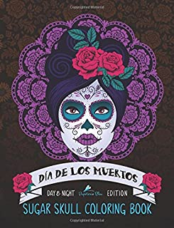 Dia De Los Muertos: Sugar Skull Coloring Book: Day & Night Edition (Day Of The Dead Coloring Books For Grown-Ups)