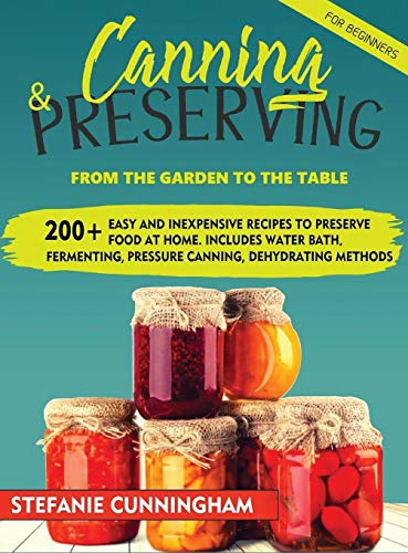 Canning and Preserving for Beginners: From The Garden To The Table. 200+ Easy And Inexpensive Recipes To Preserve Food At Home. Includes Water Bath, Fermenting, Pressure Canning, Dehydrating Methods
