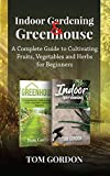 Indoor Gardening & Greenhouse : A Complete Guide to Cultivating Fruits, Vegetables and Herbs for Beginners