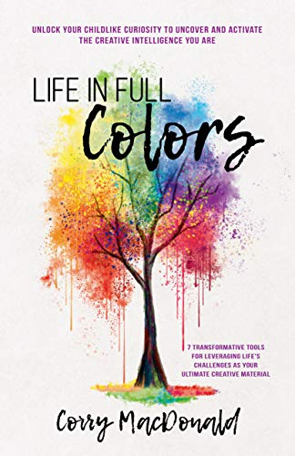 Life In Full Colors: Unlock Your Childlike Curiosity to Uncover and Activate the Creative Intelligence You Are (English Edition)