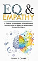 Eq & Empathy: A Guide to Building Happy Relationships and Success at Work by Taking Full Advantage of Emotional Intelligence