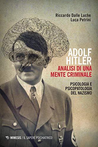 Adolf Hitler. Analisi di una mente criminale: Psicologia e psicopatologia del Nazismo