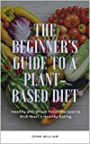 The Beginner's Guide to a Plant-based Diet: Healthy and Whole Foods Recipes to Kick-Start a Healthy Eating