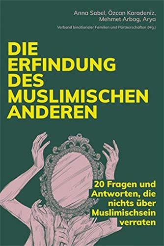 Die Erfindung des muslimischen Anderen: 20 Fragen und Antworten, die nichts über Muslimischsein verraten