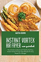 Instant Vortex Air Fryer Oven Guidebook: The ultimate cookbook with Healthy And Easy Instant Vortex Air Fryer Oven Recipes For busy People On A Budget