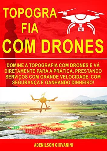Topografia Com Drones: Domine a Topografia Com Drones e Vá Diretamente Para a Prática, Prestando Serviços Com Grande Velocidade, Com Segurança e Ganhando Dinheiro! (Portuguese Edition)