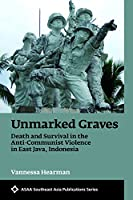 Unmarked Graves 2018: Death and Survival in the Anti-Communist Violence in East Java, Indonesia (ASAA Southeast ASia series)