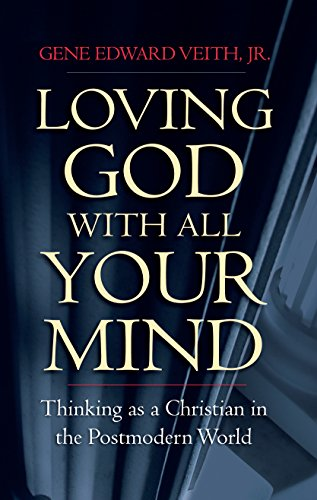 Loving God with All Your Mind: Thinking as a Christian in the Postmodern World